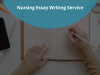 Nursing Essay Writing Service: Who Else Wants to Stress Less and Be Successful?