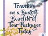 Traveling on a Budget: Benefits of Tour Packages Today