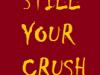 Still Your CRUSH